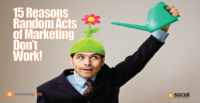 15 Reasons You Need to Stop Random Acts of Marketing & Social Media (RAMs) Now